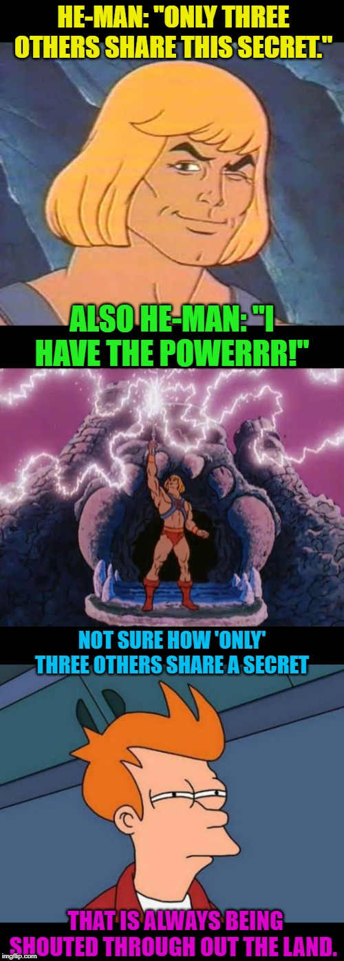 "Every time we watch He-Man this is the discussion I get from my kids. | HE-MAN: ""ONLY THREE OTHERS SHARE THIS SECRET."" ALSO HE-MAN: ""I HAVE THE POWERRR!"" NOT SURE HOW 'ONLY' THREE OTHERS SHARE A SECRET THAT IS AL 