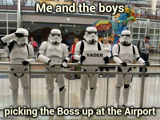 2019 Dark Side Tour , me and the boys week | Me and the boys picking the Boss up at the Airport | image tagged in me and the boys week,the most interesting man in the world,darth vader - come to the dark side | made w/ Imgflip meme maker