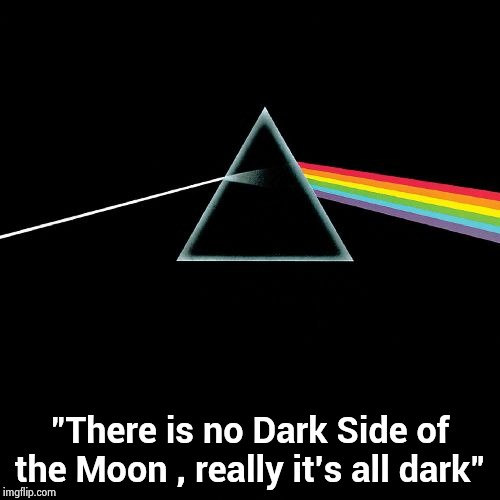 "Dark Side of the Moon | ""There is no Dark Side of the Moon , really it's all dark"" 