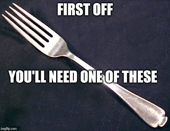 fork | FIRST OFF YOU'LL NEED ONE OF THESE | image tagged in fork | made w/ Imgflip meme maker