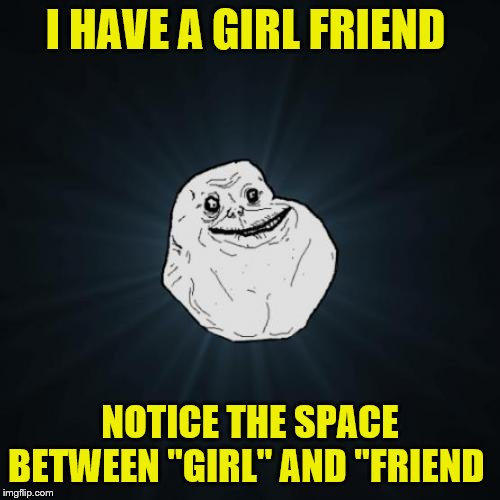 "Forever Alone | I HAVE A GIRL FRIEND NOTICE THE SPACE BETWEEN ""GIRL"" AND ""FRIEND 