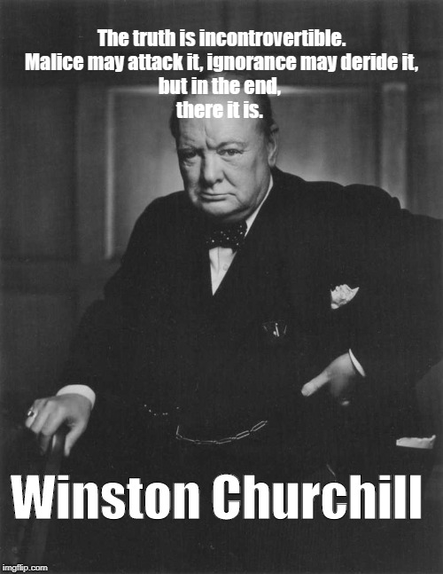 winston churchill |  The truth is incontrovertible.  Malice may attack it, ignorance may deride it,  but in the end,  there it is. Winston Churchill | image tagged in winston churchill | made w/ Imgflip meme maker