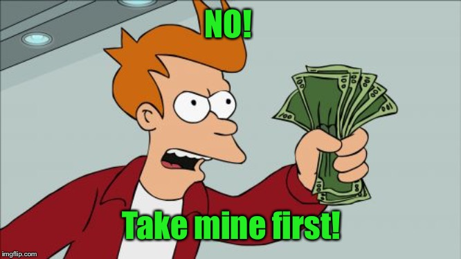 Shut Up And Take My Money Fry Meme | NO! Take mine first! | image tagged in memes,shut up and take my money fry | made w/ Imgflip meme maker