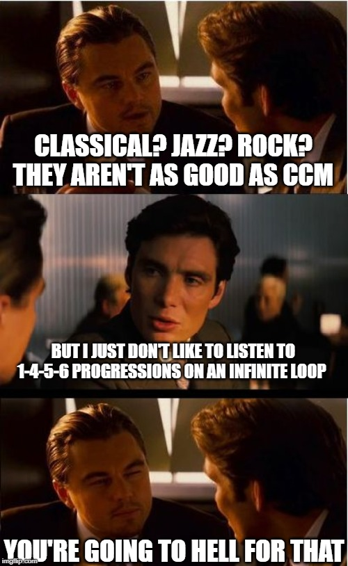 Inception |  CLASSICAL? JAZZ? ROCK? THEY AREN'T AS GOOD AS CCM; BUT I JUST DON'T LIKE TO LISTEN TO 1-4-5-6 PROGRESSIONS ON AN INFINITE LOOP; YOU'RE GOING TO HELL FOR THAT | image tagged in memes,inception | made w/ Imgflip meme maker