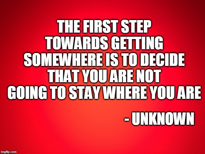 Red Background | THE FIRST STEP TOWARDS GETTING SOMEWHERE IS TO DECIDE THAT YOU ARE NOT GOING TO STAY WHERE YOU ARE - UNKNOWN | image tagged in red background | made w/ Imgflip meme maker