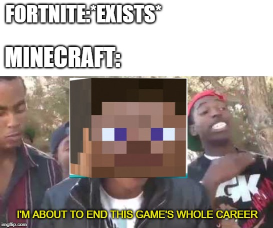I'm about to end this man's whole career | FORTNITE:*EXISTS* I'M ABOUT TO END THIS GAME'S WHOLE CAREER MINECRAFT: | image tagged in i'm about to end this man's whole career | made w/ Imgflip meme maker