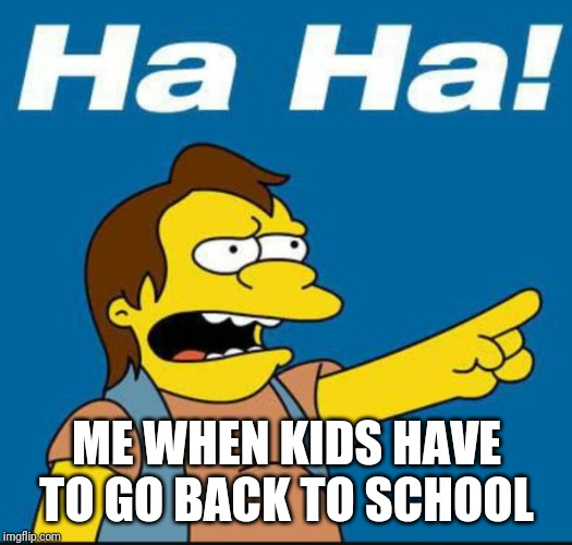 Nelson Laugh Old | ME WHEN KIDS HAVE TO GO BACK TO SCHOOL | image tagged in nelson laugh old | made w/ Imgflip meme maker