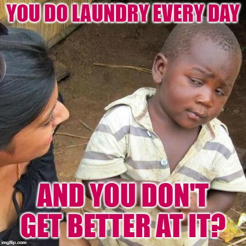 The Laundry Skeptic |  YOU DO LAUNDRY EVERY DAY; AND YOU DON'T GET BETTER AT IT? | image tagged in third world skeptical kid,laundry,wives,so true memes,goals,housework | made w/ Imgflip meme maker