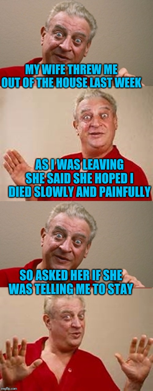 Maybe she should have worded it differently |  MY WIFE THREW ME OUT OF THE HOUSE LAST WEEK; AS I WAS LEAVING SHE SAID SHE HOPED I DIED SLOWLY AND PAINFULLY; SO ASKED HER IF SHE WAS TELLING ME TO STAY | image tagged in angry wife,rodney dangerfield,left exit 12 off ramp,marriage | made w/ Imgflip meme maker