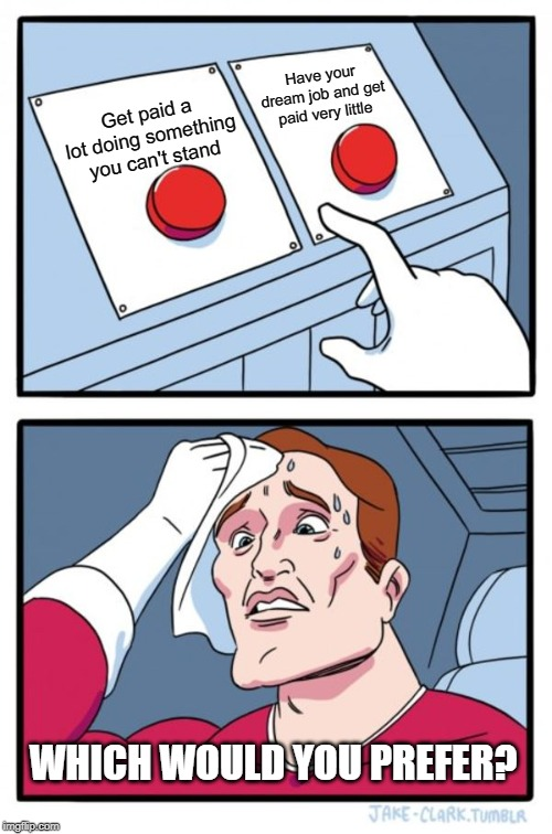Two Buttons | Get paid a lot doing something you can't stand Have your dream job and get paid very little WHICH WOULD YOU PREFER? | image tagged in memes,two buttons | made w/ Imgflip meme maker