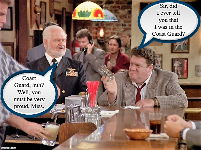 A Toast to the Coasties | Sir, did I ever tell you that I was in the Coast Guard? Coast Guard, huh? Well, you must be very proud, Miss. | image tagged in the norm,coast guard,semper paratus,us navy,veterans | made w/ Imgflip meme maker