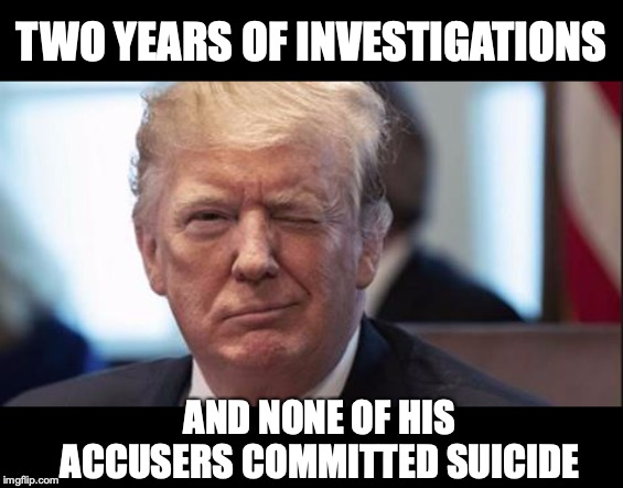 This Says It All | TWO YEARS OF INVESTIGATIONS AND NONE OF HIS ACCUSERS COMMITTED SUICIDE | image tagged in trump wink,fbi investigation,suicide | made w/ Imgflip meme maker