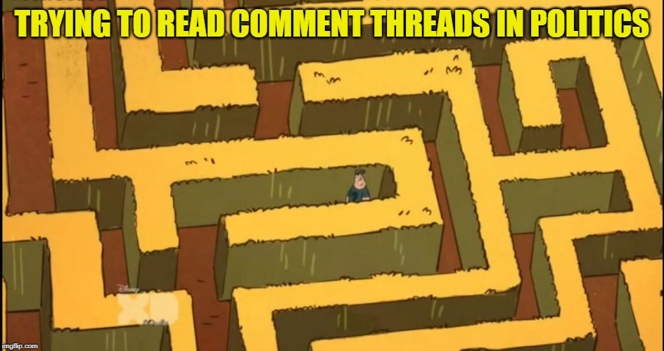 Lost in a Corn Maze | TRYING TO READ COMMENT THREADS IN POLITICS | image tagged in lost in a corn maze | made w/ Imgflip meme maker