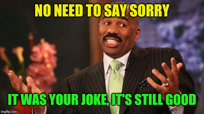 Steve Harvey Meme | NO NEED TO SAY SORRY IT WAS YOUR JOKE, IT'S STILL GOOD | image tagged in memes,steve harvey | made w/ Imgflip meme maker