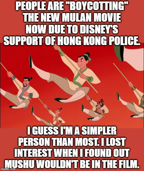 "mulan | PEOPLE ARE ""BOYCOTTING"" THE NEW MULAN MOVIE NOW DUE TO DISNEY'S SUPPORT OF HONG KONG POLICE. I GUESS I'M A SIMPLER PERSON THAN MOST. I LOST  