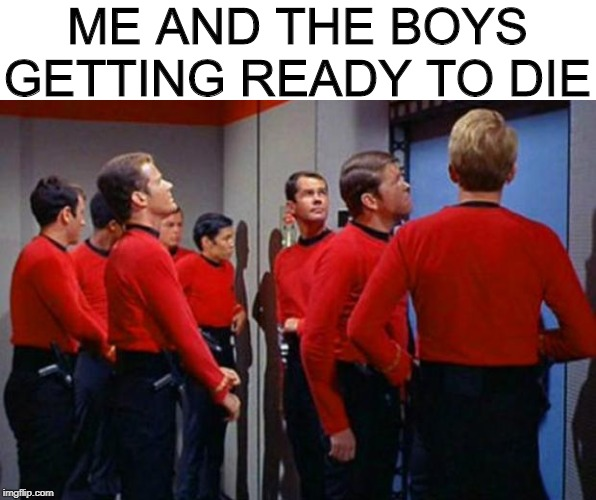 Dread Thy Shirt is Red | ME AND THE BOYS GETTING READY TO DIE | image tagged in star trek red shirts,me and the boys week | made w/ Imgflip meme maker