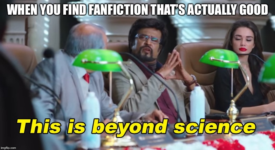 You'll probably die before this happens but, whatever. | WHEN YOU FIND FANFICTION THAT'S ACTUALLY GOOD | image tagged in this is beyond science,fanfiction | made w/ Imgflip meme maker