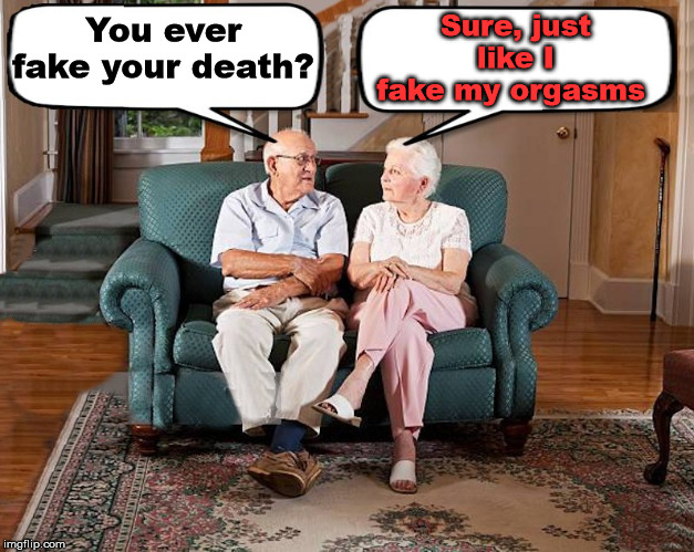 Faking it over and over again | You ever fake your death? Sure, just like I fake my orgasms | image tagged in old married couple | made w/ Imgflip meme maker