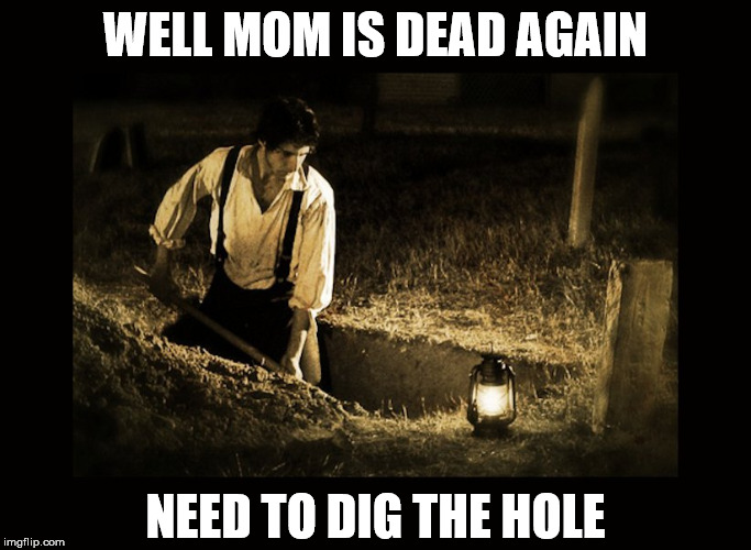 grave digger | WELL MOM IS DEAD AGAIN NEED TO DIG THE HOLE | image tagged in grave digger | made w/ Imgflip meme maker
