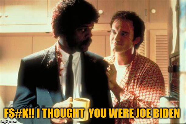 pulp fiction | F$#K!! I THOUGHT  YOU WERE JOE BIDEN | image tagged in pulp fiction | made w/ Imgflip meme maker