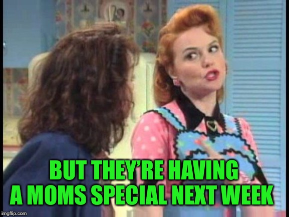 50s mom knows best! | BUT THEY'RE HAVING A MOMS SPECIAL NEXT WEEK | image tagged in 50s mom knows best | made w/ Imgflip meme maker