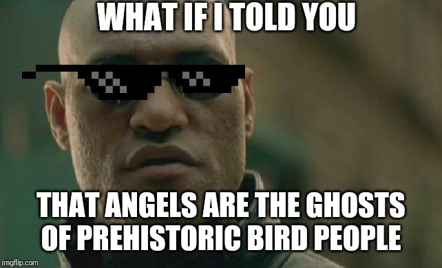 Matrix Morpheus |  WHAT IF I TOLD YOU; THAT ANGELS ARE THE GHOSTS OF PREHISTORIC BIRD PEOPLE | image tagged in memes,matrix morpheus | made w/ Imgflip meme maker