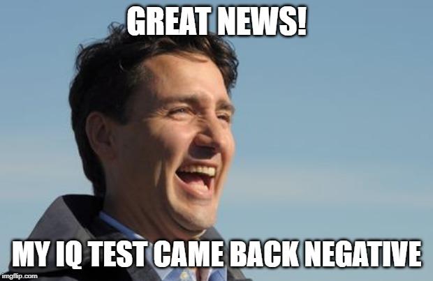 Justin Trudeau | GREAT NEWS! MY IQ TEST CAME BACK NEGATIVE | image tagged in justin trudeau | made w/ Imgflip meme maker