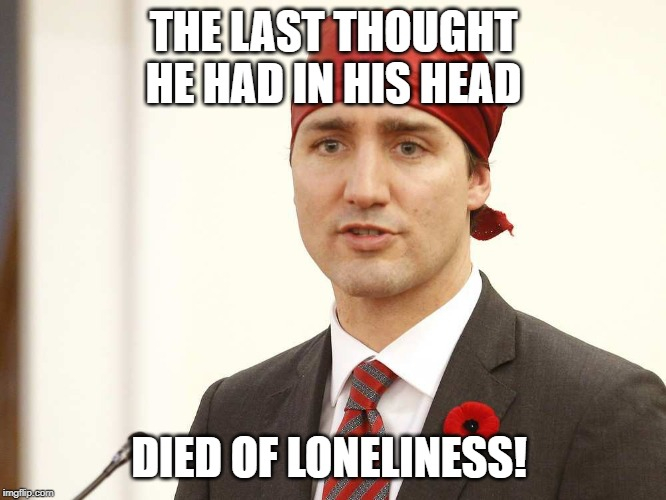 justin trudeau | THE LAST THOUGHT HE HAD IN HIS HEAD DIED OF LONELINESS! | image tagged in justin trudeau | made w/ Imgflip meme maker