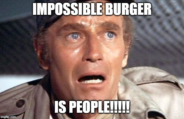 soylent green | IMPOSSIBLE BURGER IS PEOPLE!!!!! | image tagged in soylent green | made w/ Imgflip meme maker