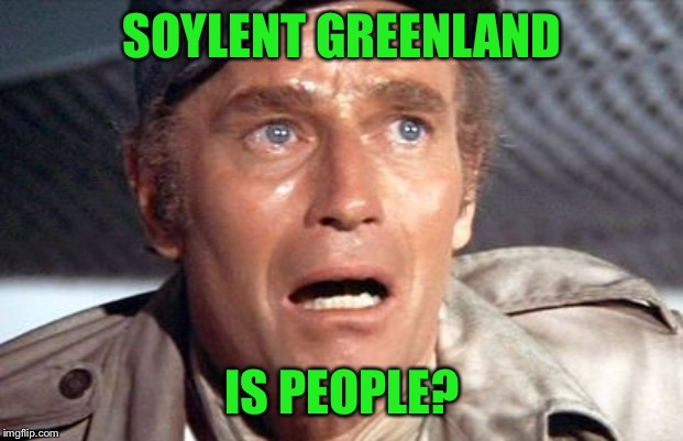 soylent green | SOYLENT GREENLAND IS PEOPLE? | image tagged in soylent green | made w/ Imgflip meme maker