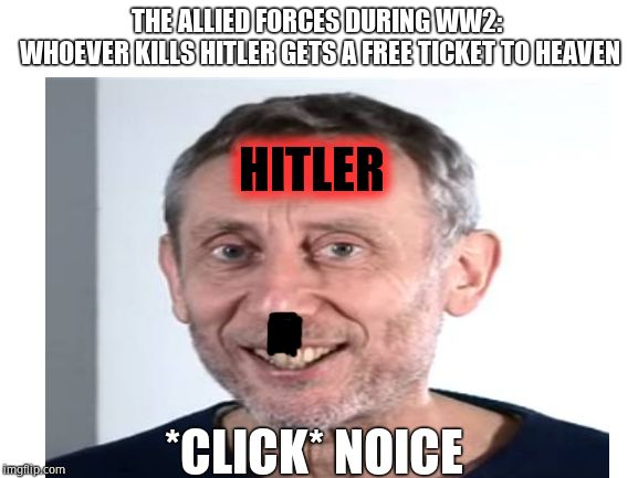Free ticket to heaven |  THE ALLIED FORCES DURING WW2:  WHOEVER KILLS HITLER GETS A FREE TICKET TO HEAVEN; HITLER; *CLICK* NOICE | image tagged in hitler,ww2,memes | made w/ Imgflip meme maker