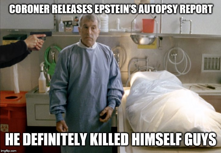 Like we didn't know what the official findings would be... | CORONER RELEASES EPSTEIN'S AUTOPSY REPORT HE DEFINITELY KILLED HIMSELF GUYS | image tagged in corruption,jeffrey epstein,media lies,pedophile,murder most foul | made w/ Imgflip meme maker