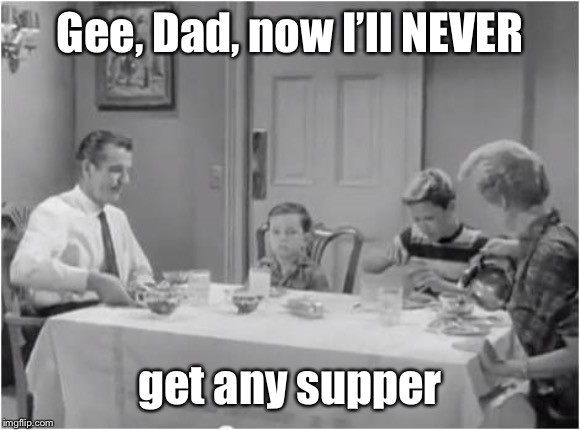 Gee, Dad, now I'll NEVER get any supper | made w/ Imgflip meme maker