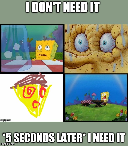 But that thing, I need it (spongeBob) | I DON'T NEED IT *5 SECONDS LATER* I NEED IT | image tagged in but that thing i need it spongebob | made w/ Imgflip meme maker