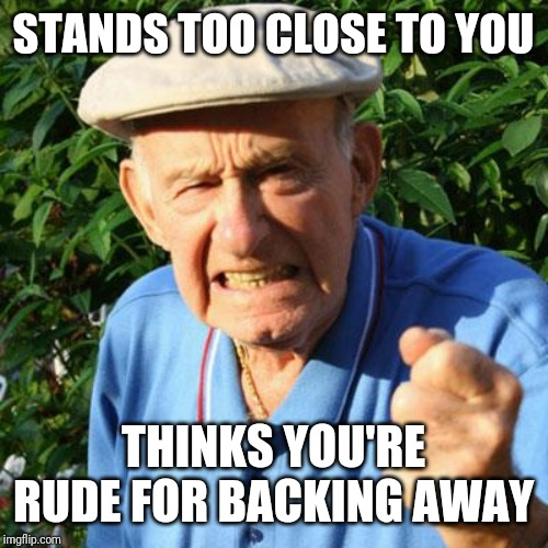 Annoying old man | STANDS TOO CLOSE TO YOU THINKS YOU'RE RUDE FOR BACKING AWAY | image tagged in angry old man | made w/ Imgflip meme maker