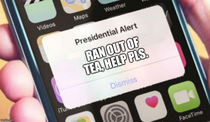 If Great Britain texted America | RAN OUT OF TEA, HELP PLS. | image tagged in memes,presidential alert | made w/ Imgflip meme maker