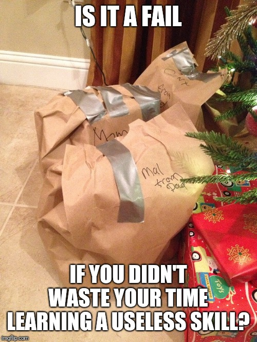 Dad wrap | IS IT A FAIL IF YOU DIDN'T WASTE YOUR TIME LEARNING A USELESS SKILL? | image tagged in dad wrap | made w/ Imgflip meme maker