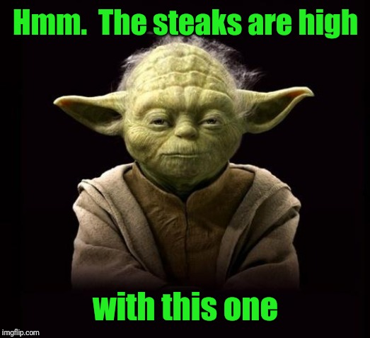 yoda | Hmm.  The steaks are high with this one | image tagged in yoda | made w/ Imgflip meme maker
