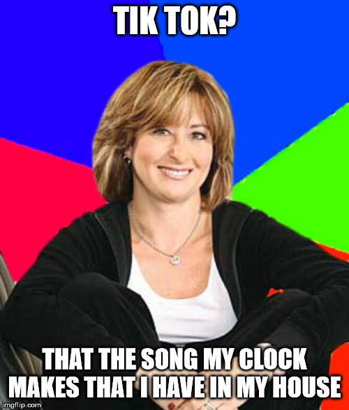 Sheltering Suburban Mom Meme | TIK TOK? THAT THE SONG MY CLOCK MAKES THAT I HAVE IN MY HOUSE | image tagged in memes,sheltering suburban mom | made w/ Imgflip meme maker