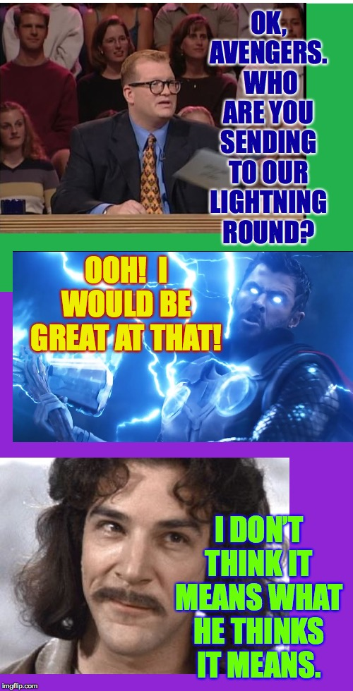 The Hulk could also be very good  ( : | OK, AVENGERS.  WHO ARE YOU SENDING TO OUR LIGHTNING ROUND? I DON'T THINK IT MEANS WHAT HE THINKS IT MEANS. OOH!  I WOULD BE GREAT AT THAT! | image tagged in memes,drew carey,thor,i don't think it means what you think it means,lightning,avengers | made w/ Imgflip meme maker