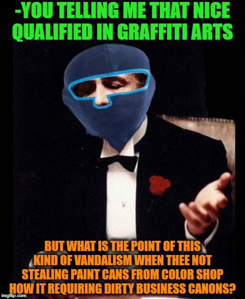 -Images which primary inviting to break the law. | -YOU TELLING ME THAT NICE QUALIFIED IN GRAFFITI ARTS BUT WHAT IS THE POINT OF THIS KIND OF VANDALISM WHEN THEE NOT STEALING PAINT CANS FROM  | image tagged in the godfather,break,law,graffiti,paint,score | made w/ Imgflip meme maker