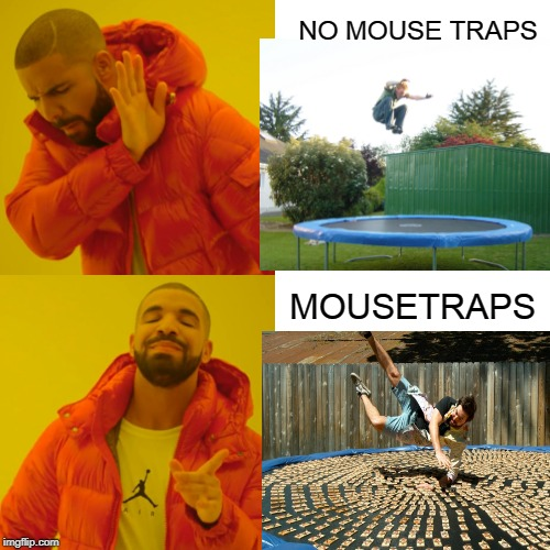 TRAMPOLINE AND MOUSETRAPS |  NO MOUSE TRAPS; MOUSETRAPS | image tagged in memes,drake hotline bling,slow mo guys,trampoline | made w/ Imgflip meme maker