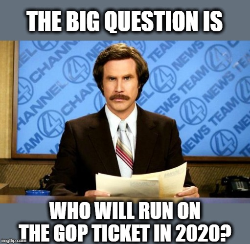 Place your bets now | THE BIG QUESTION IS WHO WILL RUN ON THE GOP TICKET IN 2020? | image tagged in breaking news,memes,politics,impeach trump,maga | made w/ Imgflip meme maker