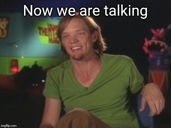 Shaggy Interview | Now we are talking | image tagged in shaggy interview | made w/ Imgflip meme maker