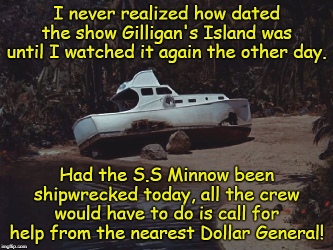 True Story | I never realized how dated the show Gilligan's Island was until I watched it again the other day. Had the S.S Minnow been shipwrecked today, | image tagged in gilligan's island,dollar general,memes | made w/ Imgflip meme maker