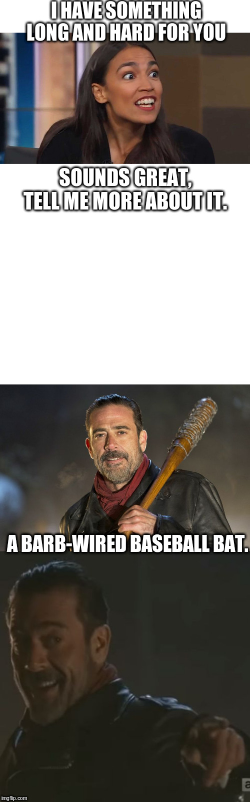 Something long and hard for you |  I HAVE SOMETHING LONG AND HARD FOR YOU; SOUNDS GREAT, TELL ME MORE ABOUT IT. A BARB-WIRED BASEBALL BAT. | image tagged in blank white template,negan i get it,negan,lizard woman aoc | made w/ Imgflip meme maker