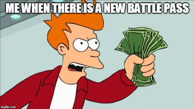 Shut up and take my money | ME WHEN THERE IS A NEW BATTLE PASS | image tagged in shut up and take my money | made w/ Imgflip meme maker