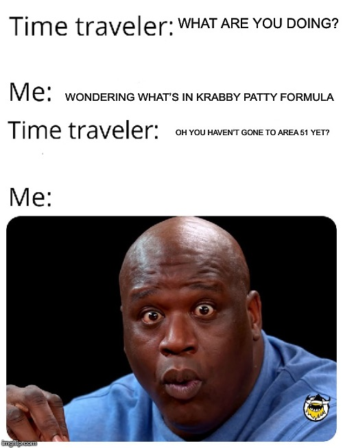 Time Traveler | WHAT ARE YOU DOING? WONDERING WHAT'S IN KRABBY PATTY FORMULA OH YOU HAVEN'T GONE TO AREA 51 YET? | image tagged in time traveler | made w/ Imgflip meme maker