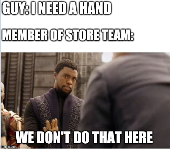 We don't do that here | GUY: I NEED A HAND MEMBER OF STORE TEAM: WE DON'T DO THAT HERE | image tagged in we don't do that here | made w/ Imgflip meme maker