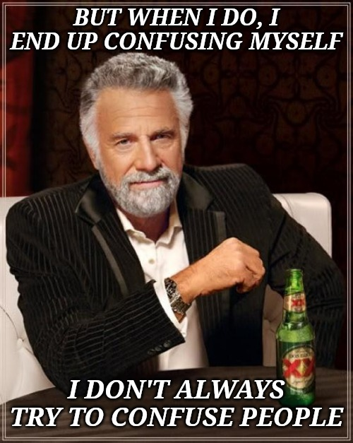 The Most Interesting Man In The World | BUT WHEN I DO, I END UP CONFUSING MYSELF I DON'T ALWAYS TRY TO CONFUSE PEOPLE | image tagged in memes,the most interesting man in the world | made w/ Imgflip meme maker